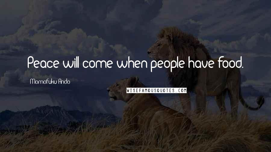 Momofuku Ando quotes: Peace will come when people have food.