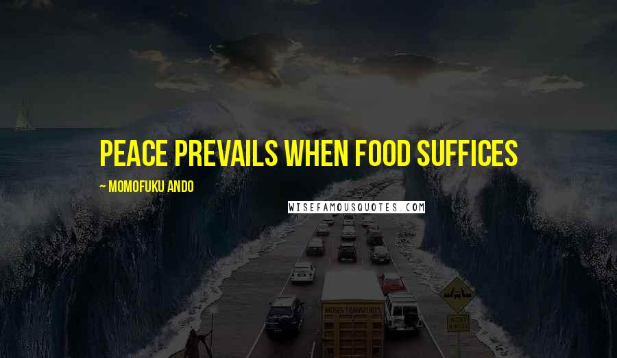 Momofuku Ando quotes: Peace prevails when food suffices