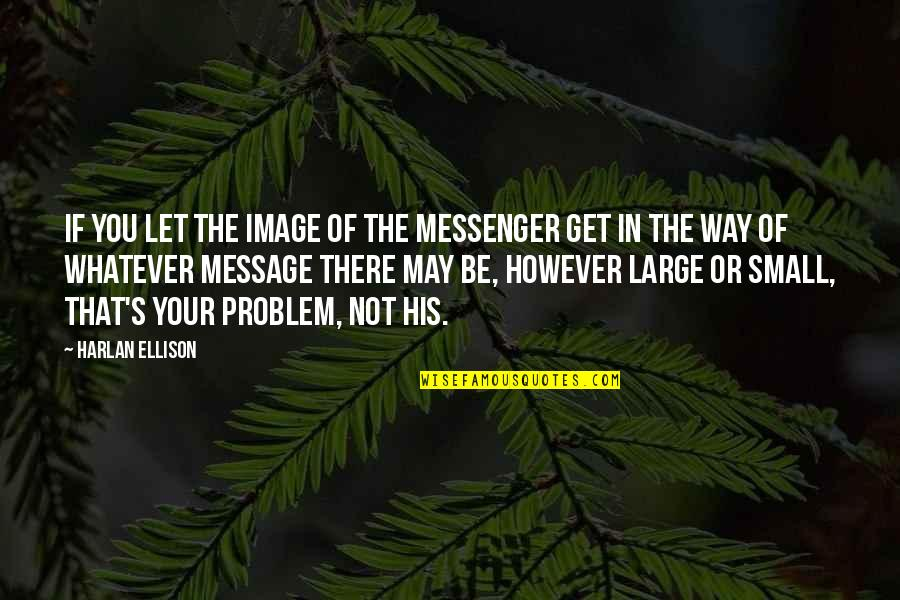 Mompox Quotes By Harlan Ellison: If you let the image of the messenger