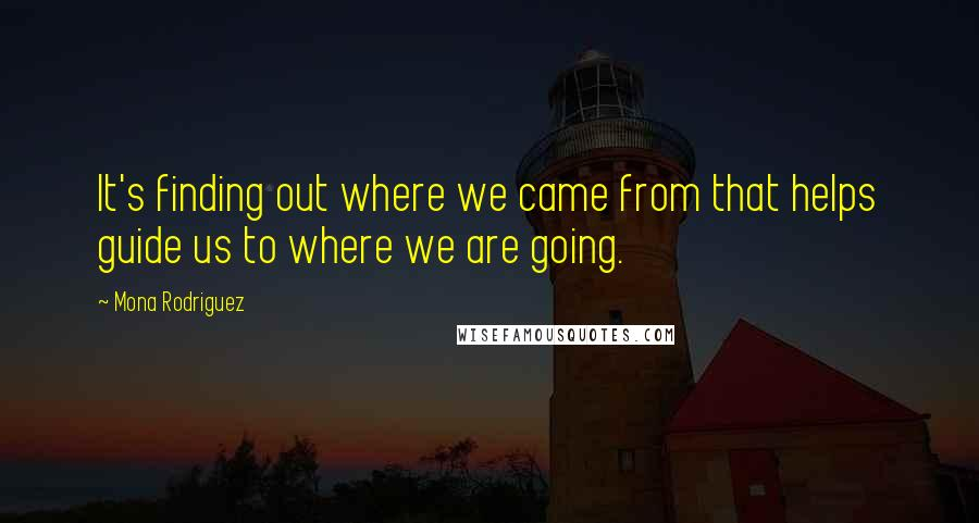 Mona Rodriguez quotes: It's finding out where we came from that helps guide us to where we are going.