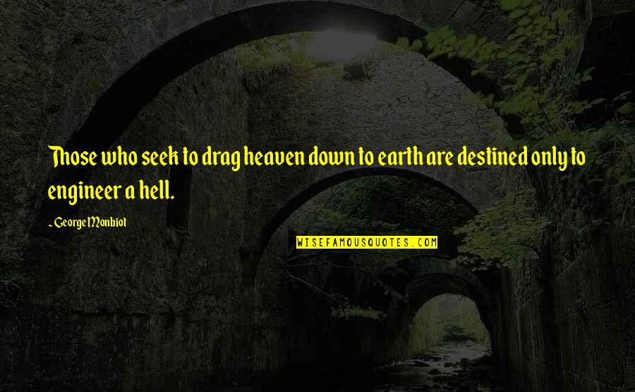 Monbiot Quotes By George Monbiot: Those who seek to drag heaven down to