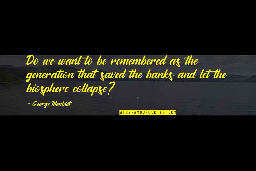 Monbiot Quotes By George Monbiot: Do we want to be remembered as the