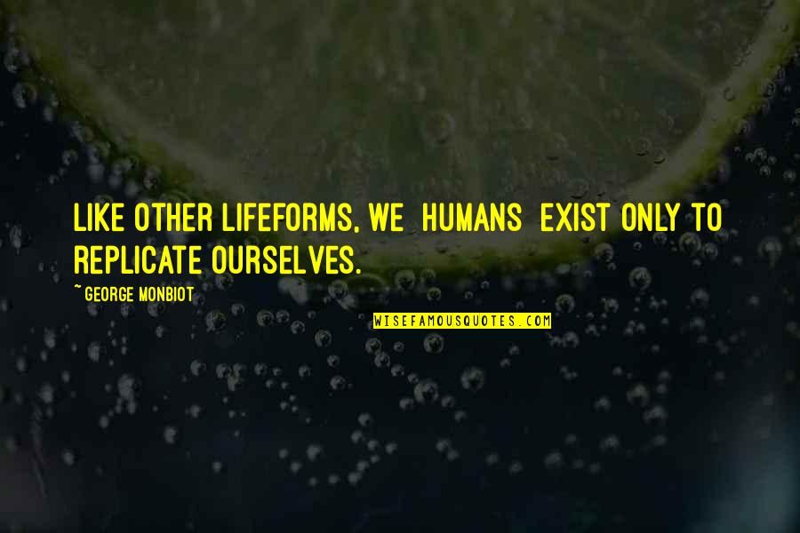 Monbiot Quotes By George Monbiot: Like other lifeforms, we [humans] exist only to