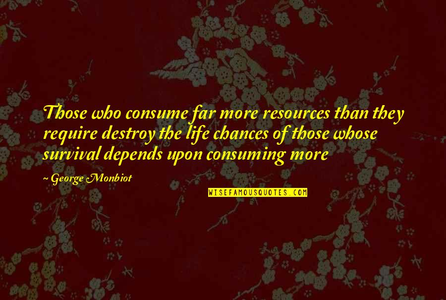 Monbiot Quotes By George Monbiot: Those who consume far more resources than they