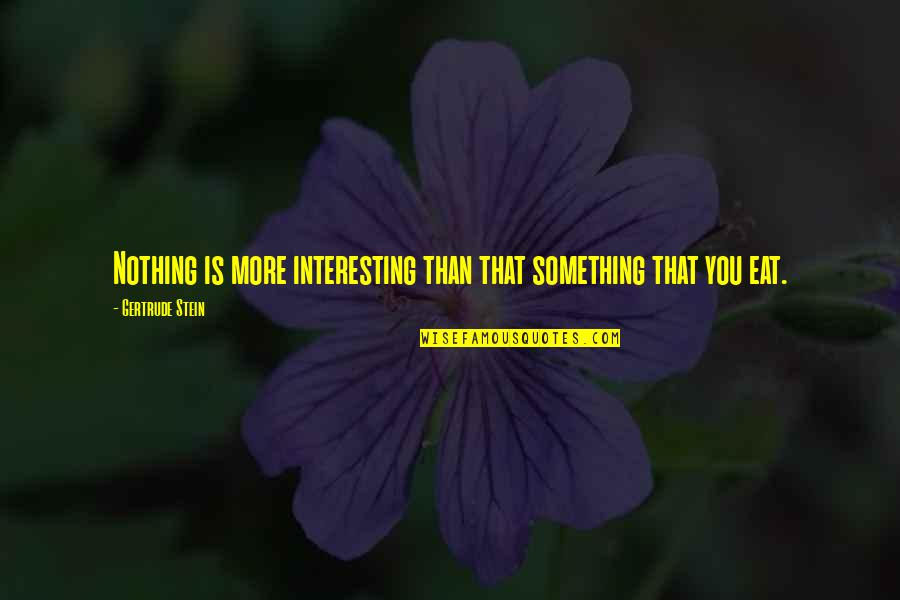 Monday Morning Blah Quotes By Gertrude Stein: Nothing is more interesting than that something that