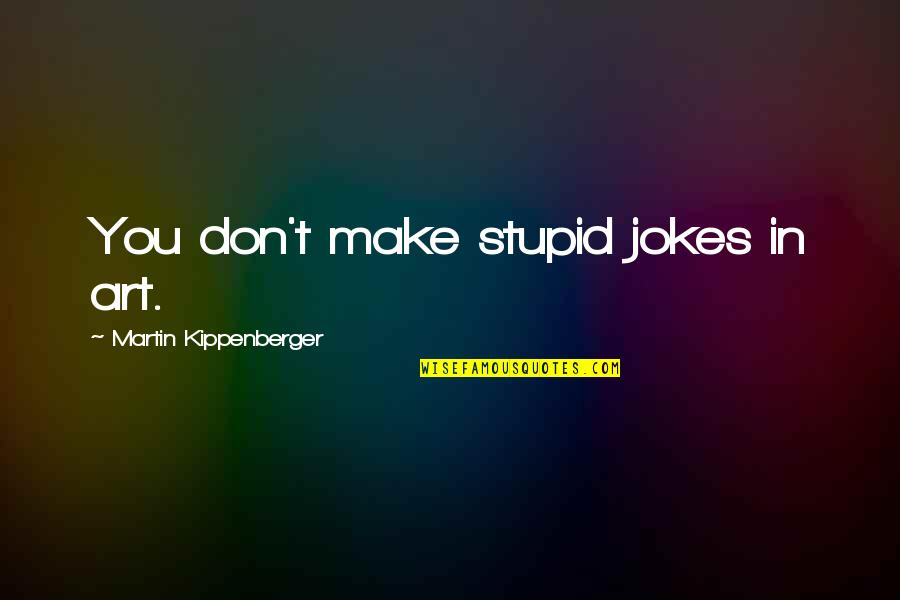 Monday Morning Blah Quotes By Martin Kippenberger: You don't make stupid jokes in art.
