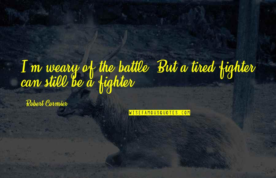 Monday Morning Funny Quotes By Robert Cormier: I'm weary of the battle. But a tired
