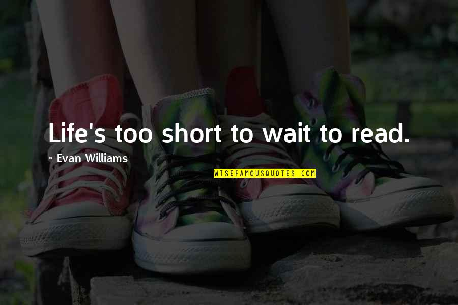 Monergistic Quotes By Evan Williams: Life's too short to wait to read.