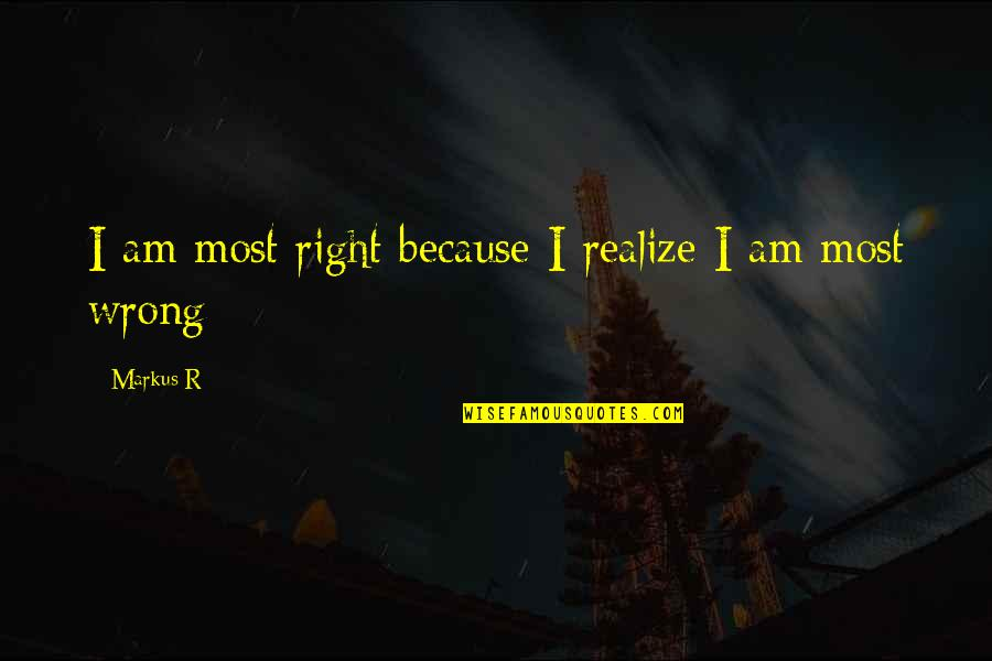 Monergistic Quotes By Markus R: I am most right because I realize I