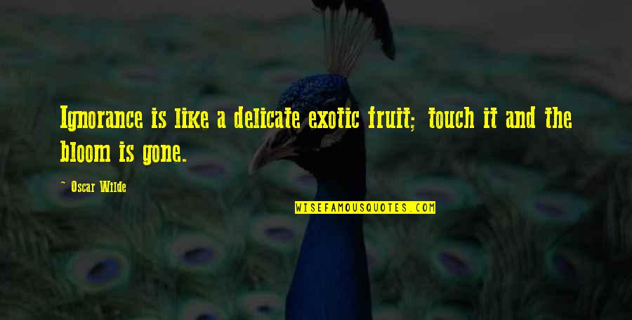 Monergistic Quotes By Oscar Wilde: Ignorance is like a delicate exotic fruit; touch