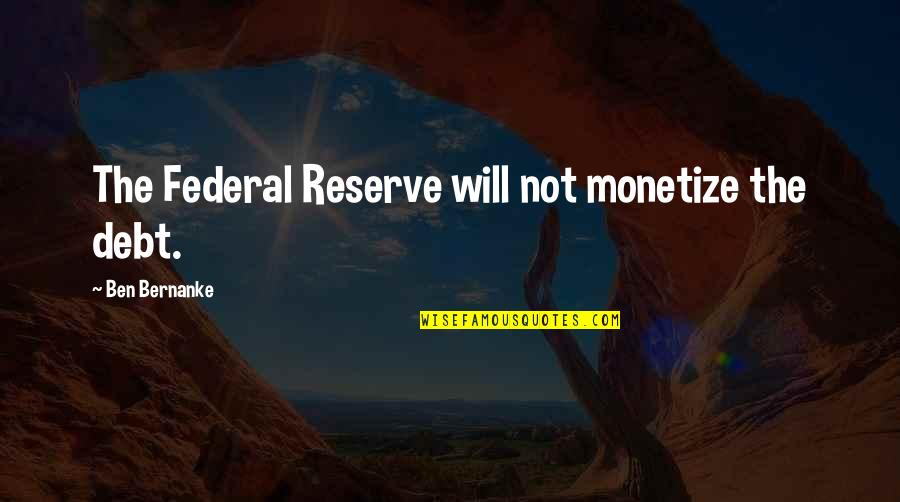 Monetize Quotes By Ben Bernanke: The Federal Reserve will not monetize the debt.