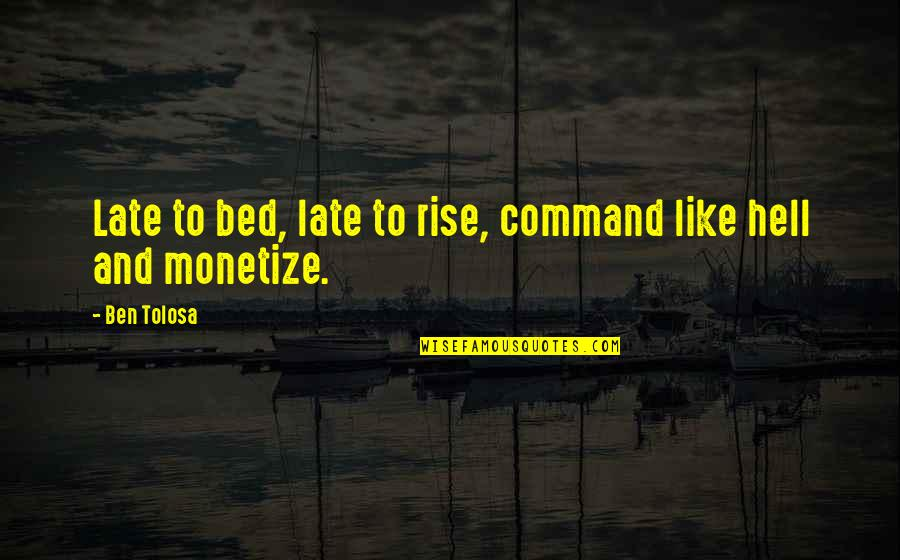 Monetize Quotes By Ben Tolosa: Late to bed, late to rise, command like
