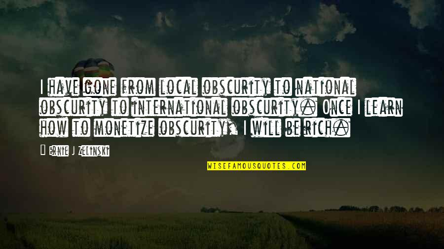 Monetize Quotes By Ernie J Zelinski: I have gone from local obscurity to national