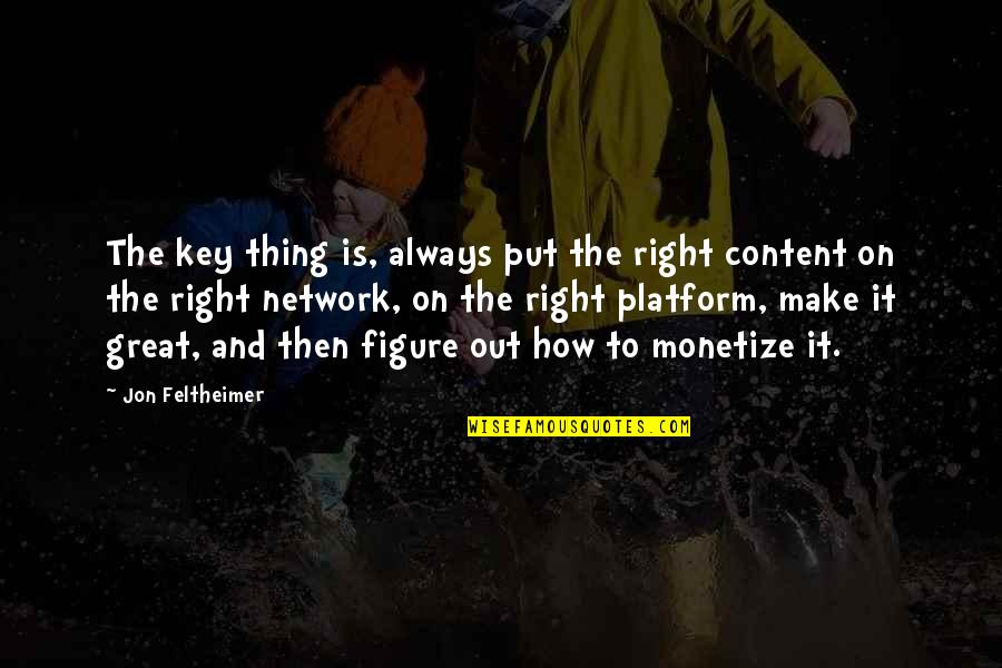 Monetize Quotes By Jon Feltheimer: The key thing is, always put the right