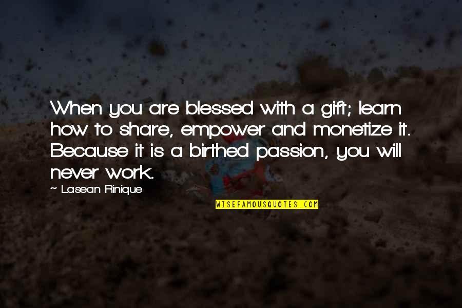 Monetize Quotes By Lasean Rinique: When you are blessed with a gift; learn