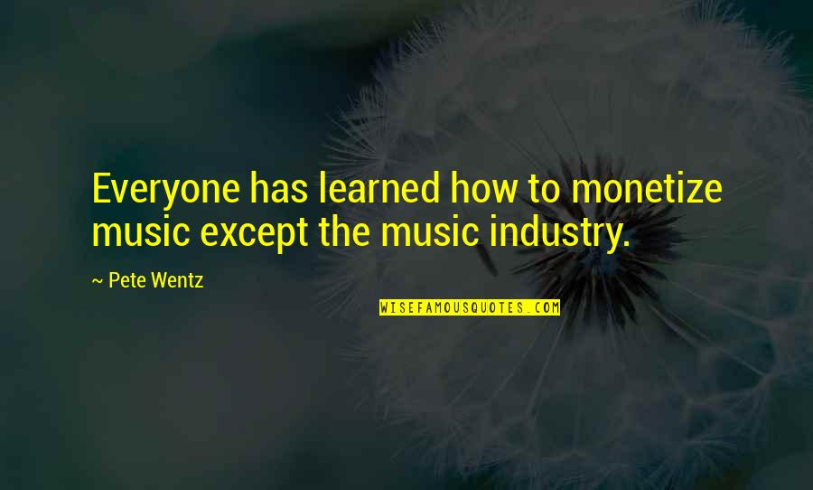 Monetize Quotes By Pete Wentz: Everyone has learned how to monetize music except