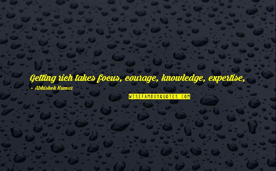 Money And Knowledge Quotes By Abhishek Kumar: Getting rich takes focus, courage, knowledge, expertise, 100%