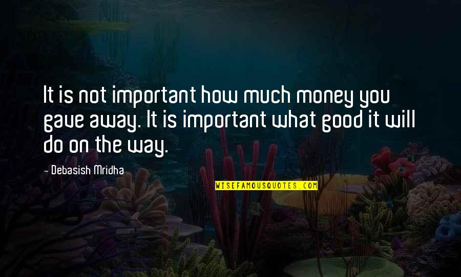 Money And Knowledge Quotes By Debasish Mridha: It is not important how much money you