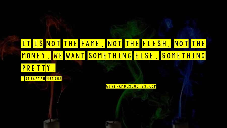 Money And Knowledge Quotes By Debasish Mridha: It is not the fame, not the flesh,