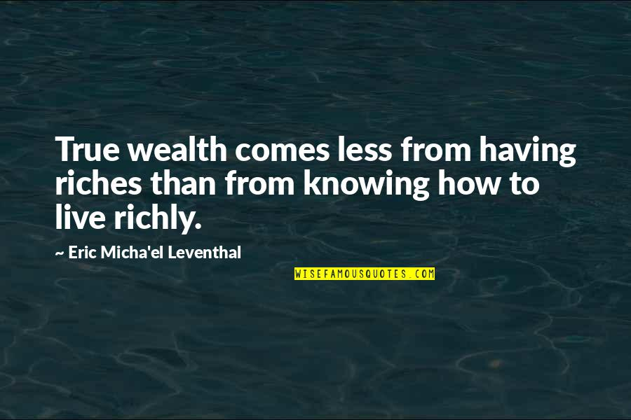 Money And Knowledge Quotes By Eric Micha'el Leventhal: True wealth comes less from having riches than