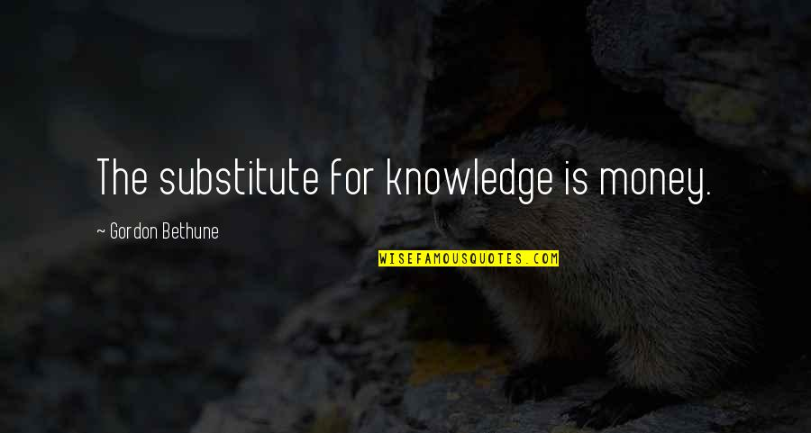 Money And Knowledge Quotes By Gordon Bethune: The substitute for knowledge is money.