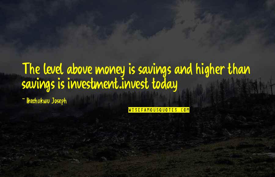 Money And Knowledge Quotes By Ikechukwu Joseph: The level above money is savings and higher