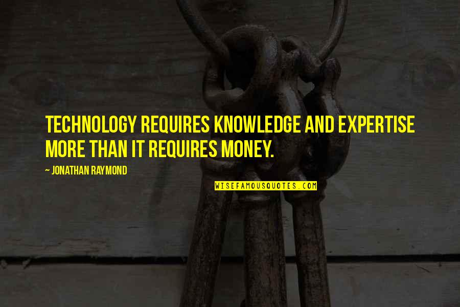 Money And Knowledge Quotes By Jonathan Raymond: Technology requires knowledge and expertise more than it