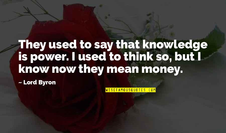 Money And Knowledge Quotes By Lord Byron: They used to say that knowledge is power.