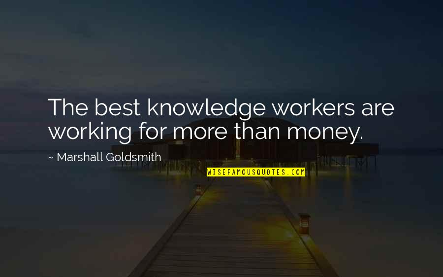 Money And Knowledge Quotes By Marshall Goldsmith: The best knowledge workers are working for more