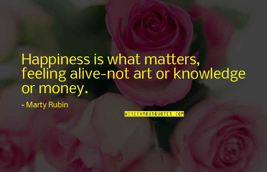 Money And Knowledge Quotes By Marty Rubin: Happiness is what matters, feeling alive-not art or