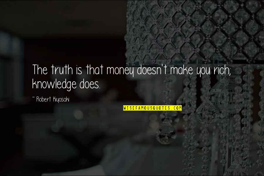 Money And Knowledge Quotes By Robert Kiyosaki: The truth is that money doesn't make you