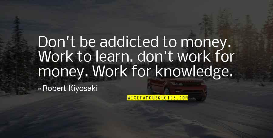 Money And Knowledge Quotes By Robert Kiyosaki: Don't be addicted to money. Work to learn.