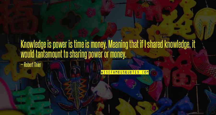 Money And Knowledge Quotes By Robert Thier: Knowledge is power is time is money. Meaning
