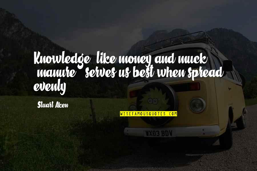 Money And Knowledge Quotes By Stuart Aken: Knowledge, like money and muck (manure), serves us