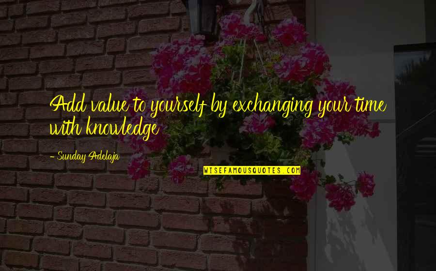 Money And Knowledge Quotes By Sunday Adelaja: Add value to yourself by exchanging your time