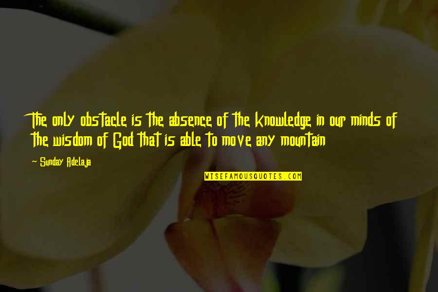 Money And Knowledge Quotes By Sunday Adelaja: The only obstacle is the absence of the