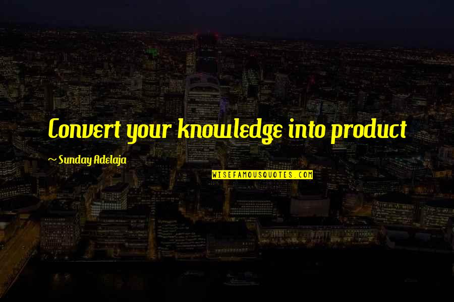 Money And Knowledge Quotes By Sunday Adelaja: Convert your knowledge into product
