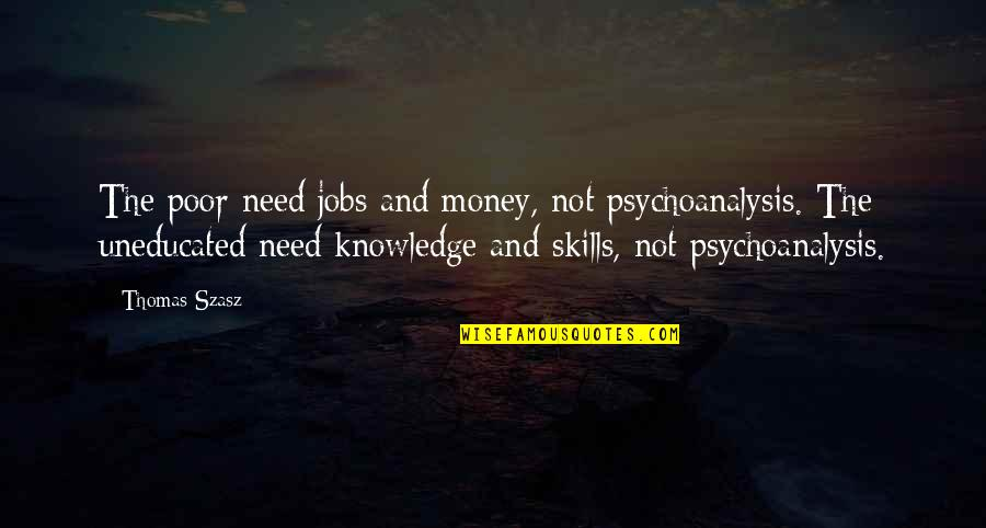 Money And Knowledge Quotes By Thomas Szasz: The poor need jobs and money, not psychoanalysis.