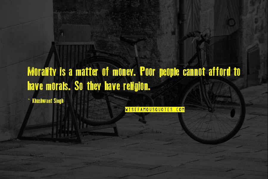 Money And Morality Quotes By Khushwant Singh: Morality is a matter of money. Poor people