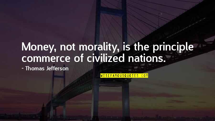 Money And Morality Quotes By Thomas Jefferson: Money, not morality, is the principle commerce of