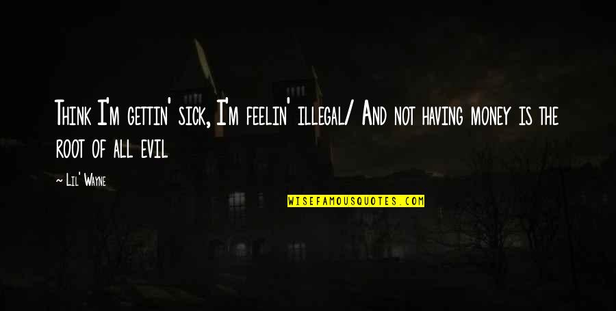 Money By Lil Wayne Quotes By Lil' Wayne: Think I'm gettin' sick, I'm feelin' illegal/ And
