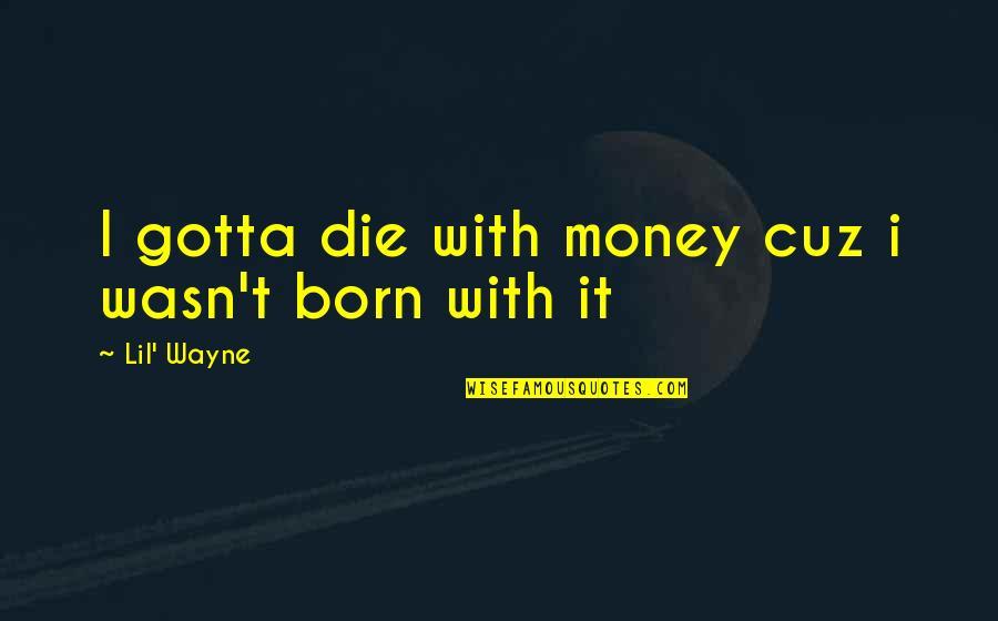 Money By Lil Wayne Quotes By Lil' Wayne: I gotta die with money cuz i wasn't