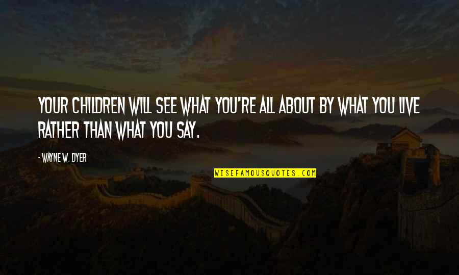 Money Clips Quotes By Wayne W. Dyer: Your children will see what you're all about