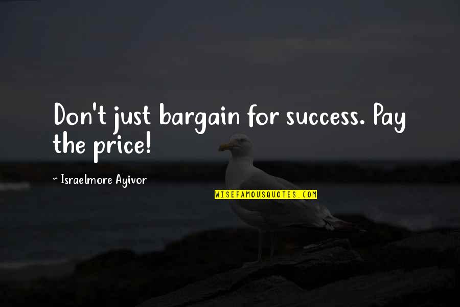 Money Contribution Quotes By Israelmore Ayivor: Don't just bargain for success. Pay the price!