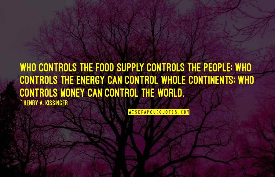 Money Controls Quotes By Henry A. Kissinger: Who controls the food supply controls the people;