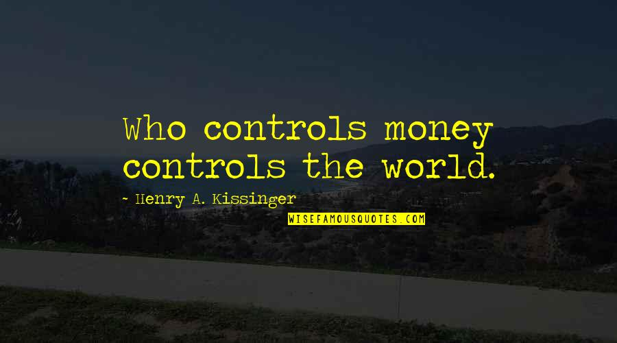 Money Controls Quotes By Henry A. Kissinger: Who controls money controls the world.