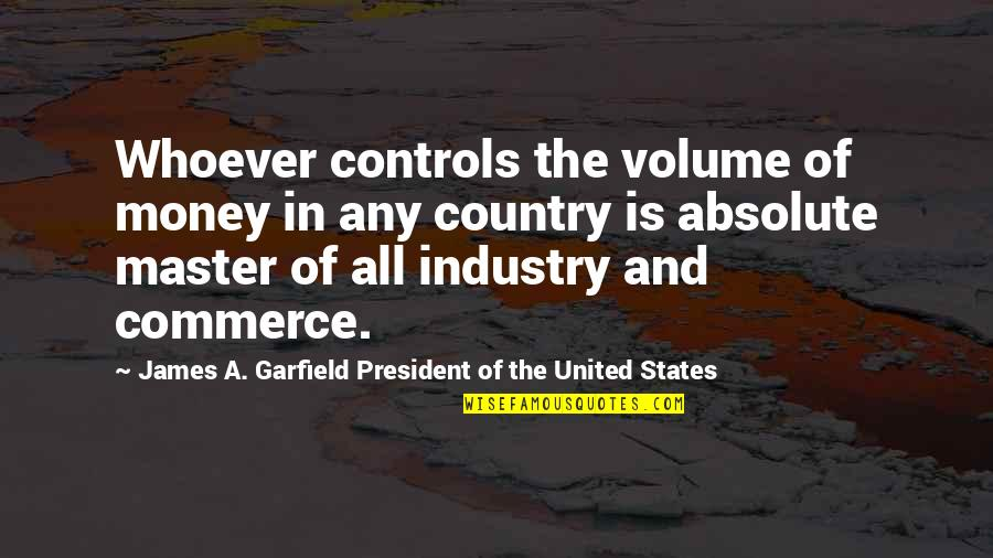 Money Controls Quotes By James A. Garfield President Of The United States: Whoever controls the volume of money in any