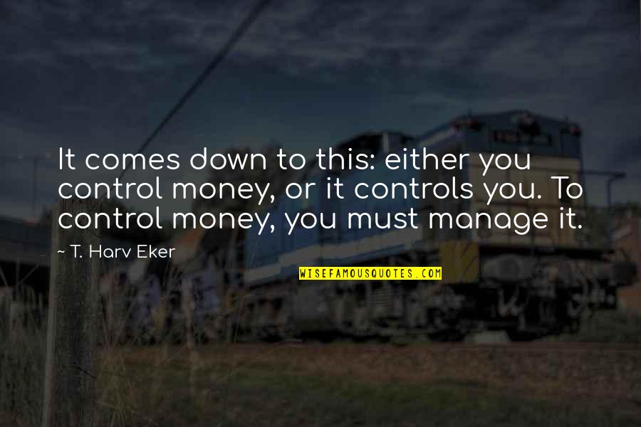 Money Controls Quotes By T. Harv Eker: It comes down to this: either you control