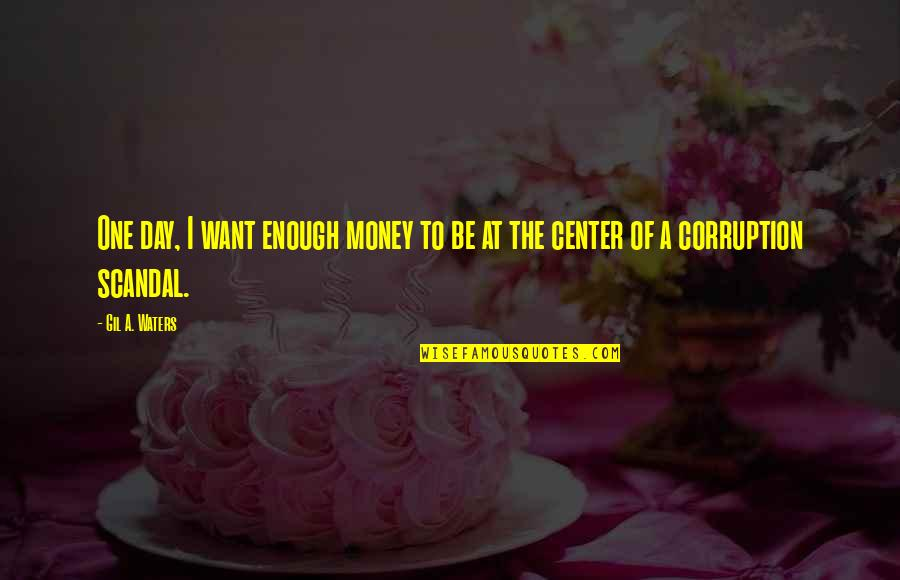 Money Corruption Quotes By Gil A. Waters: One day, I want enough money to be