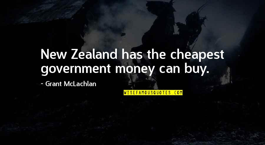 Money Corruption Quotes By Grant McLachlan: New Zealand has the cheapest government money can